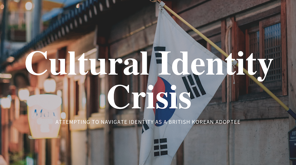 'But where are you really from?' Cultural Identity Crisis: attempting to navigate identity as a British Korean adoptee
